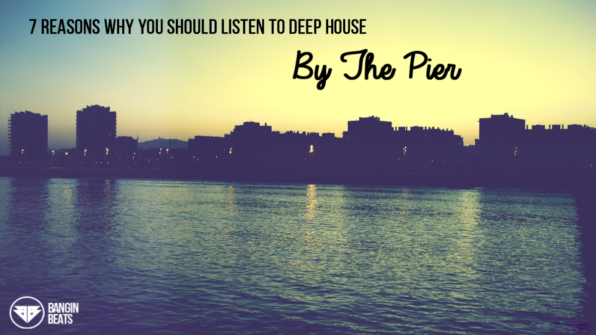 7 Reasons Why You Should Listen To Deep House  By The Pier